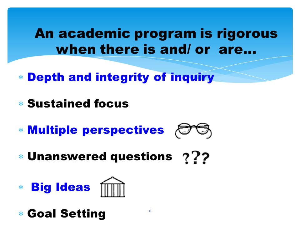 6 An academic program is rigorous when there is and/ or are… Depth and integrity of inquiry Sustained focus Multiple perspectives Unanswered questions Big Ideas Goal Setting