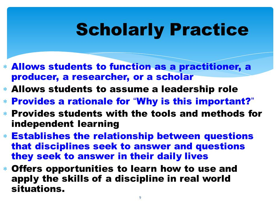9 Scholarly Practice Allows students to function as a practitioner, a producer, a researcher, or a scholar Allows students to assume a leadership role Provides a rationale for Why is this important.