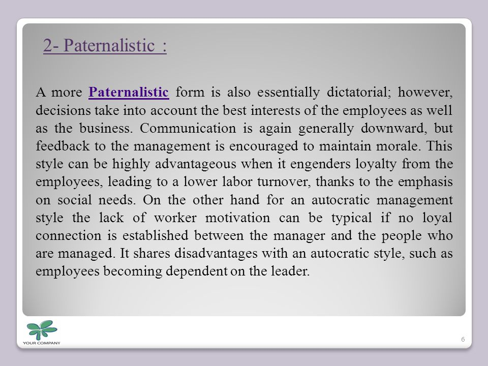 2- Paternalistic : A more Paternalistic form is also essentially dictatorial; however, decisions take into account the best interests of the employees