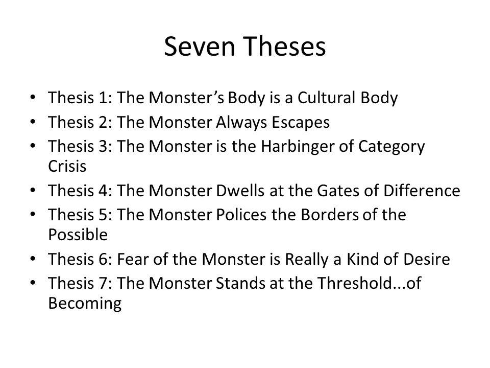 Seven Theses Thesis 1: The Monsters Body is a Cultural Body Thesis 2: The Monster Always Escapes Thesis 3: The Monster is the Harbinger of Category Cr
