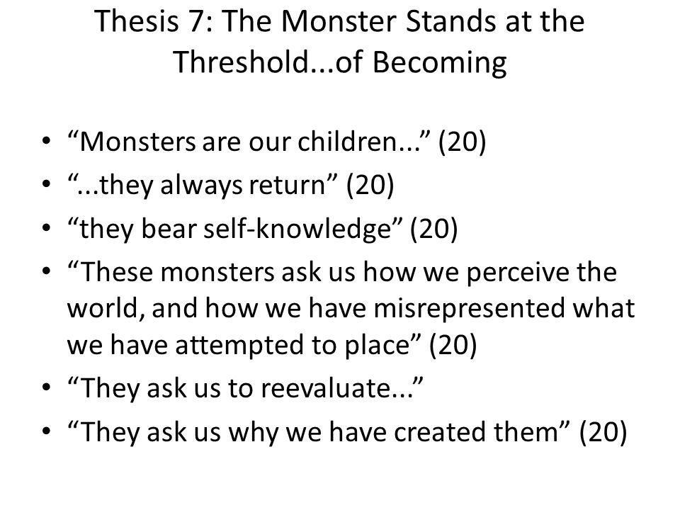 Thesis 7: The Monster Stands at the Threshold...of Becoming Monsters are our children... (20)...they always return (20) they bear self-knowledge (20)
