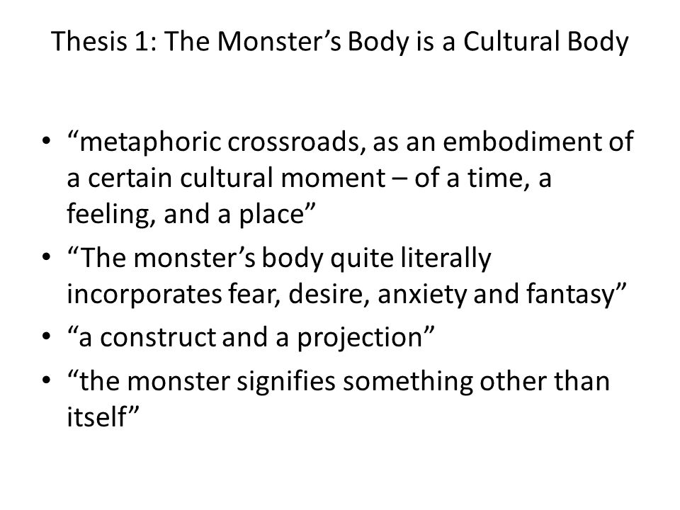 Thesis 1: The Monsters Body is a Cultural Body metaphoric crossroads, as an embodiment of a certain cultural moment – of a time, a feeling, and a plac