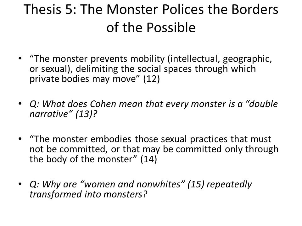 Thesis 5: The Monster Polices the Borders of the Possible The monster prevents mobility (intellectual, geographic, or sexual), delimiting the social s