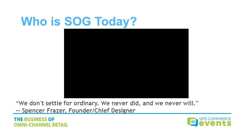 Who is SOG Today? We don't settle for ordinary. We never did, and we never will. -- Spencer Frazer, Founder/Chief Designer