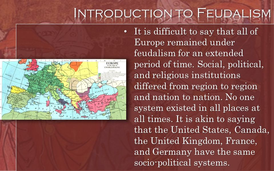 It is difficult to say that all of Europe remained under feudalism for an extended period of time. Social, political, and religious institutions diffe