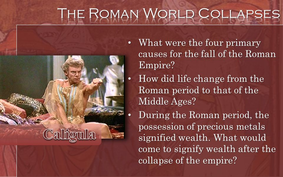 What were the four primary causes for the fall of the Roman Empire? What were the four primary causes for the fall of the Roman Empire? How did life c