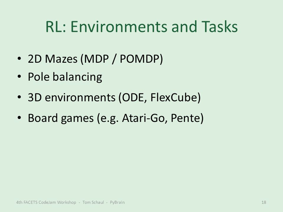 RL: Environments and Tasks 2D Mazes (MDP / POMDP) Pole balancing 3D environments (ODE, FlexCube) Board games (e.g. Atari-Go, Pente) 4th FACETS CodeJam