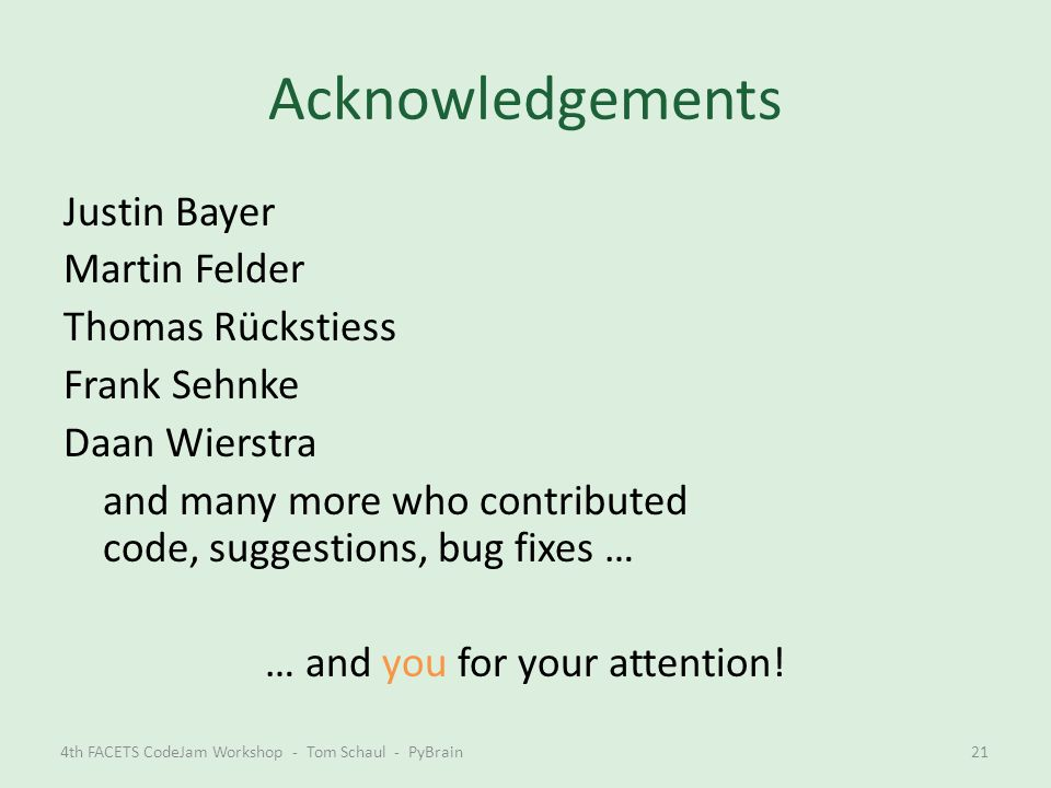 Acknowledgements Justin Bayer Martin Felder Thomas Rückstiess Frank Sehnke Daan Wierstra and many more who contributed code, suggestions, bug fixes …