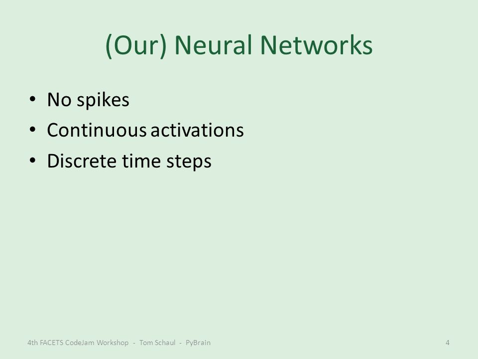 (Our) Neural Networks No spikes Continuous activations Discrete time steps 4th FACETS CodeJam Workshop - Tom Schaul - PyBrain4