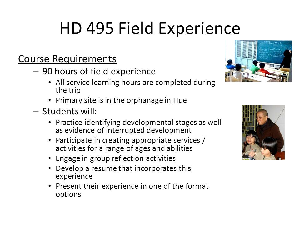 HD 495 Field Experience Course Requirements – 90 hours of field experience All service learning hours are completed during the trip Primary site is in the orphanage in Hue – Students will: Practice identifying developmental stages as well as evidence of interrupted development Participate in creating appropriate services / activities for a range of ages and abilities Engage in group reflection activities Develop a resume that incorporates this experience Present their experience in one of the format options