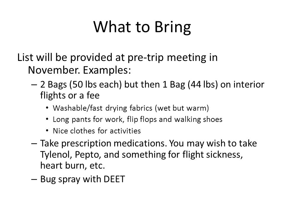 What to Bring List will be provided at pre-trip meeting in November. Examples: – 2 Bags (50 lbs each) but then 1 Bag (44 lbs) on interior flights or a