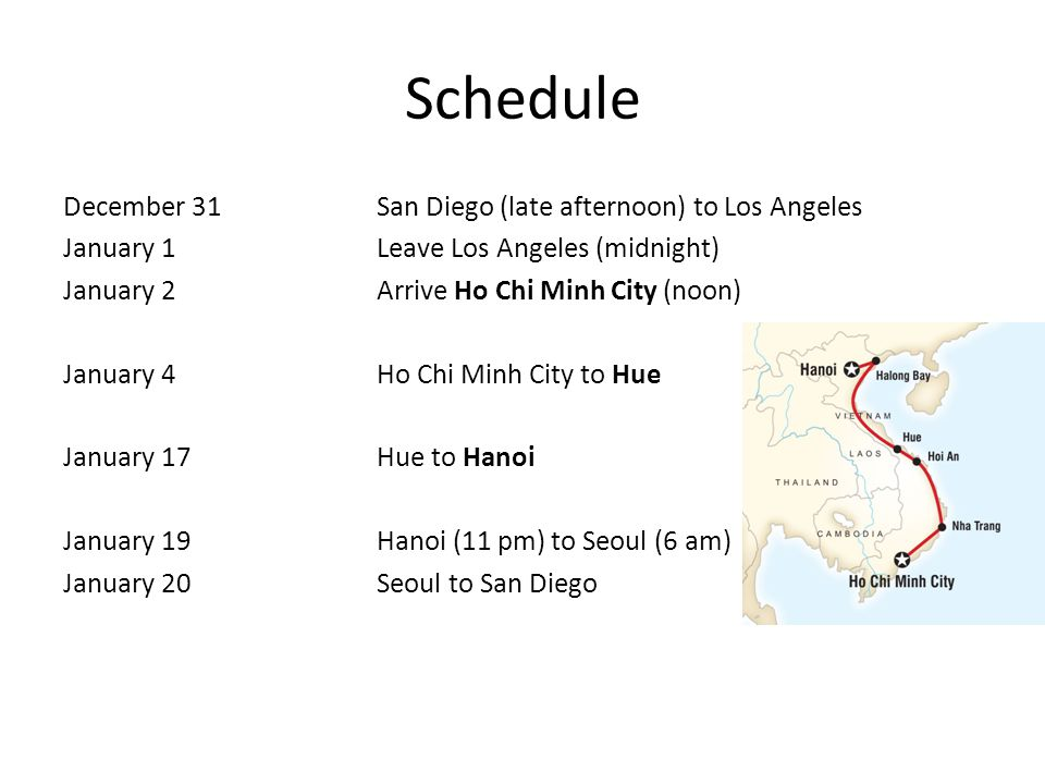 Schedule December 31San Diego (late afternoon) to Los Angeles January 1Leave Los Angeles (midnight) January 2Arrive Ho Chi Minh City (noon) January 4Ho Chi Minh City to Hue January 17Hue to Hanoi January 19Hanoi (11 pm) to Seoul (6 am) January 20 Seoul to San Diego