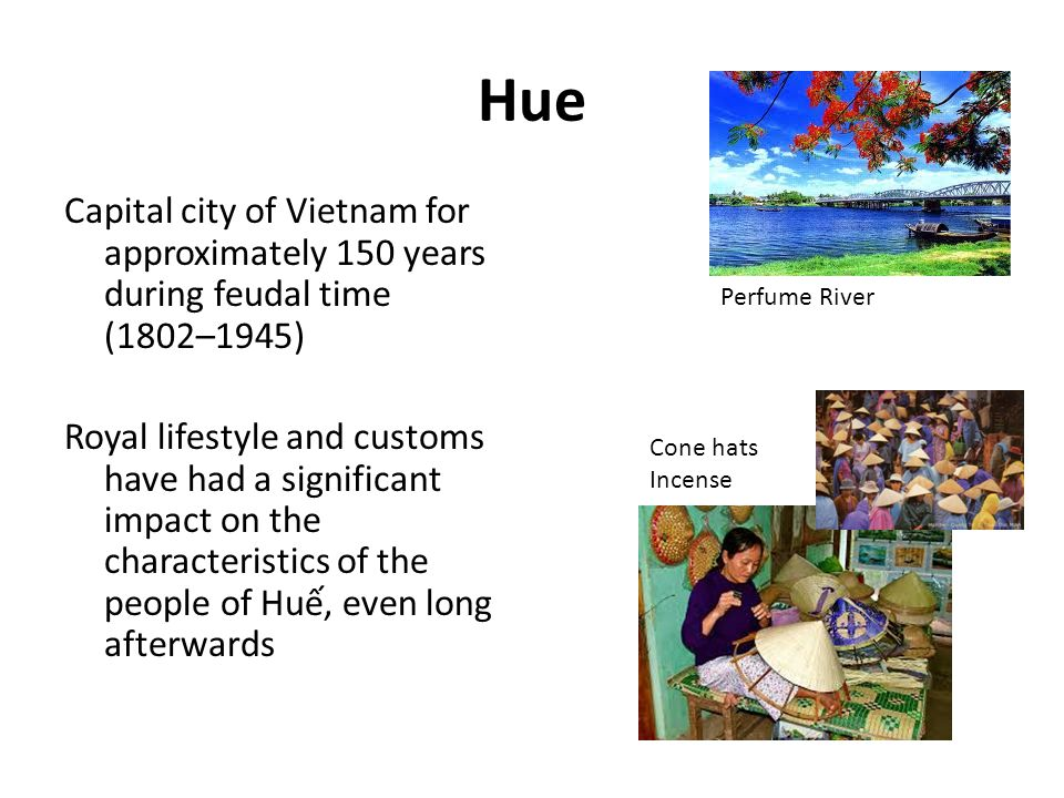 Hue Capital city of Vietnam for approximately 150 years during feudal time (1802–1945) Royal lifestyle and customs have had a significant impact on the characteristics of the people of Hu, even long afterwards Perfume River Cone hats Incense