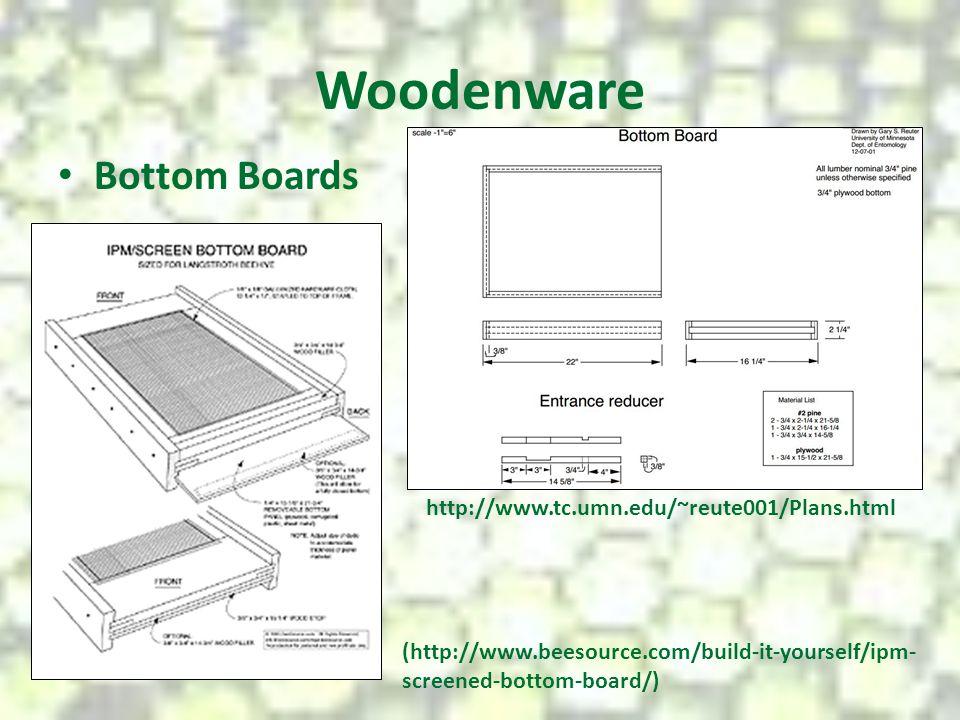 Woodenware Bottom Boards http://www.tc.umn.edu/~reute001/Plans.html (http://www.beesource.com/build-it-yourself/ipm- screened-bottom-board/)
