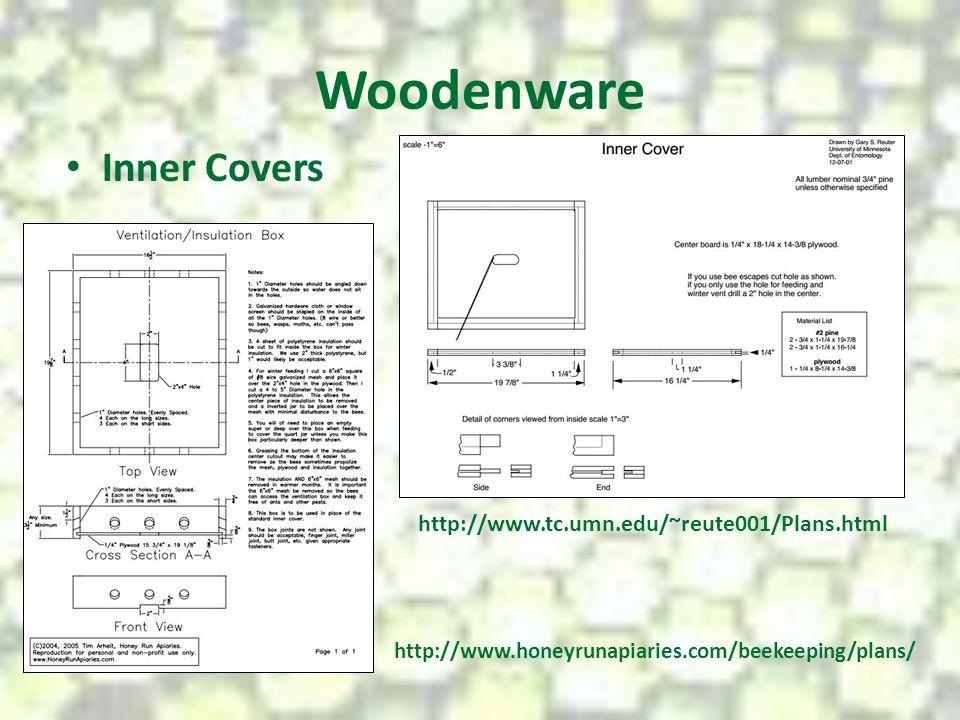 Woodenware Inner Covers http://www.tc.umn.edu/~reute001/Plans.html http://www.honeyrunapiaries.com/beekeeping/plans/