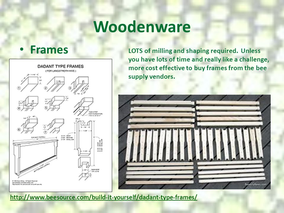 Woodenware Frames http://www.beesource.com/build-it-yourself/dadant-type-frames/ LOTS of milling and shaping required. Unless you have lots of time an