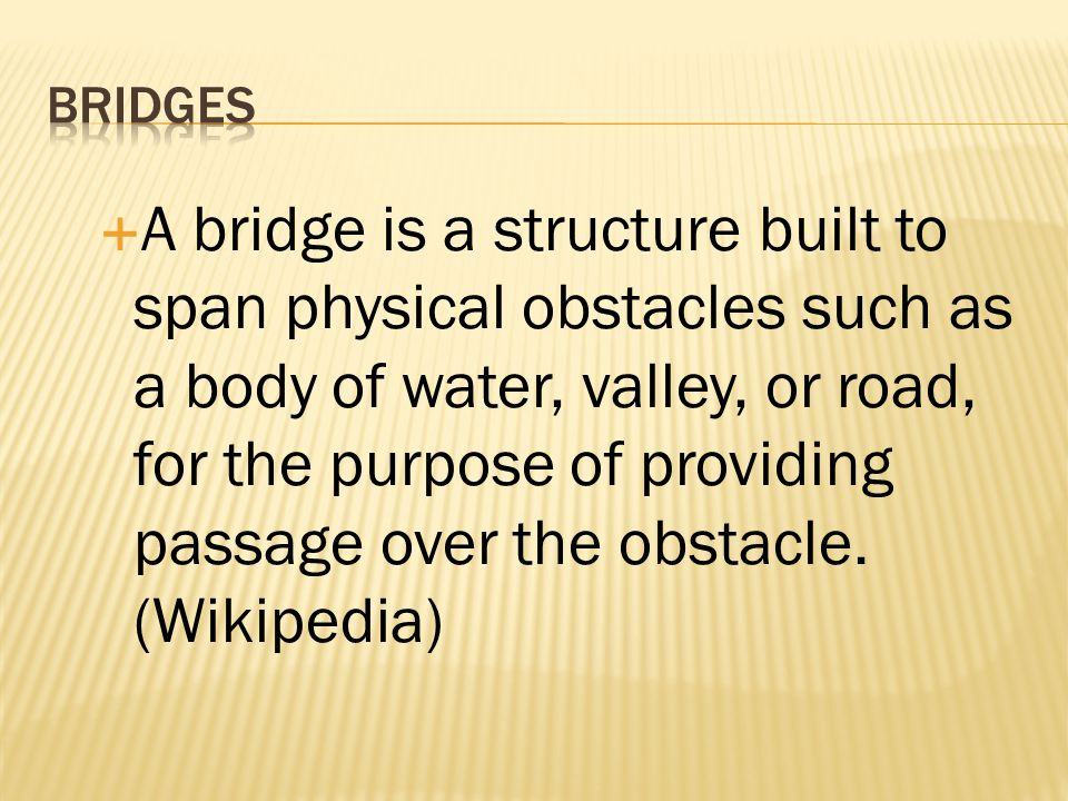 A bridge is a structure built to span physical obstacles such as a body of water, valley, or road, for the purpose of providing passage over the obsta