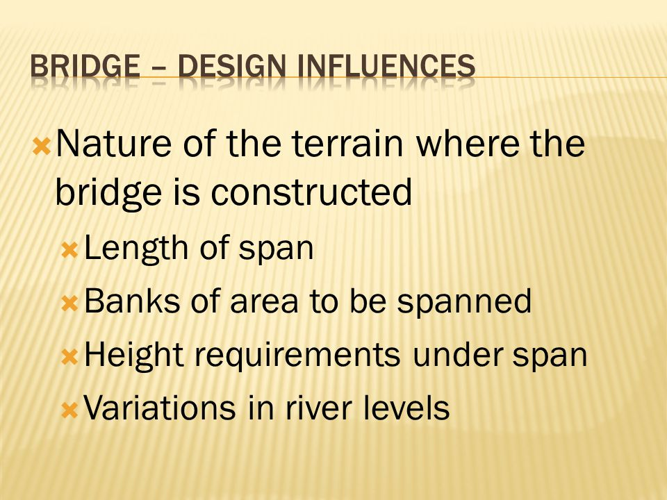 Nature of the terrain where the bridge is constructed Length of span Banks of area to be spanned Height requirements under span Variations in river le