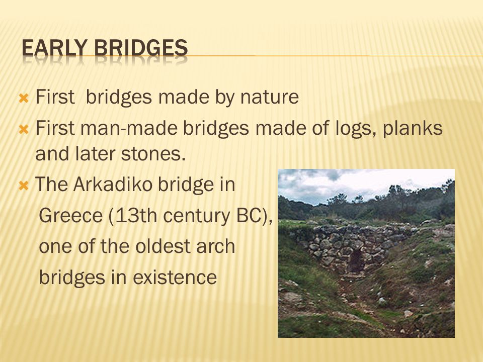 First bridges made by nature First man-made bridges made of logs, planks and later stones. The Arkadiko bridge in Greece (13th century BC), one of the