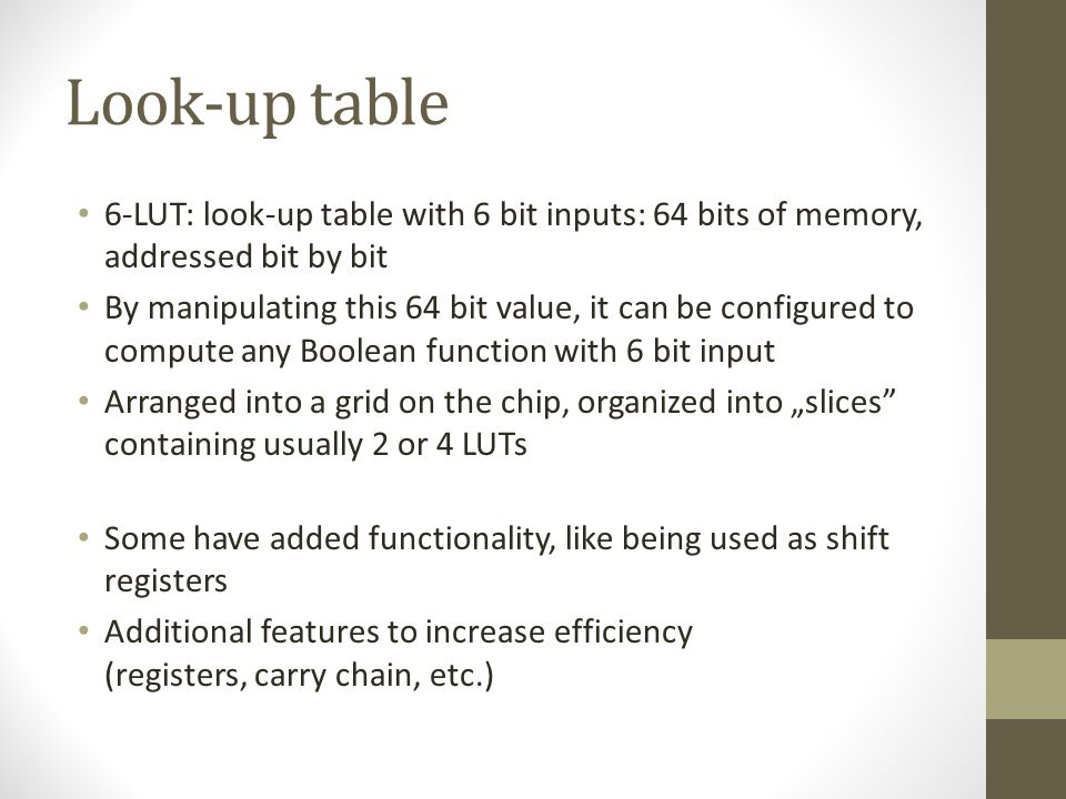 Look-up table 6-LUT: look-up table with 6 bit inputs: 64 bits of memory, addressed bit by bit By manipulating this 64 bit value, it can be configured to compute any Boolean function with 6 bit input Arranged into a grid on the chip, organized into slices containing usually 2 or 4 LUTs Some have added functionality, like being used as shift registers Additional features to increase efficiency (registers, carry chain, etc.)