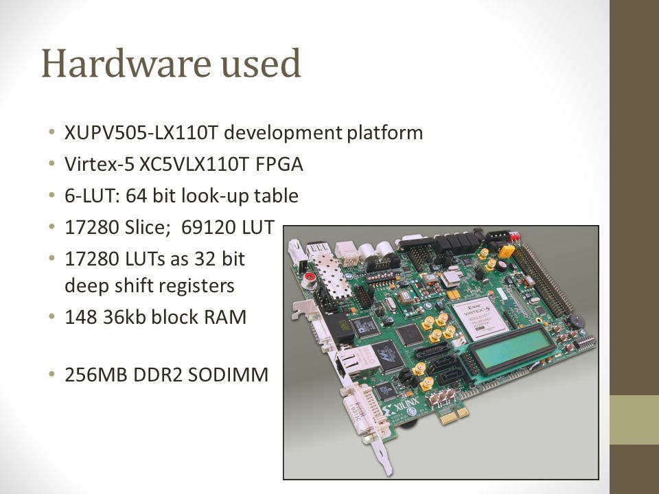 Hardware used XUPV505-LX110T development platform Virtex-5 XC5VLX110T FPGA 6-LUT: 64 bit look-up table 17280 Slice; 69120 LUT 17280 LUTs as 32 bit deep shift registers 148 36kb block RAM 256MB DDR2 SODIMM