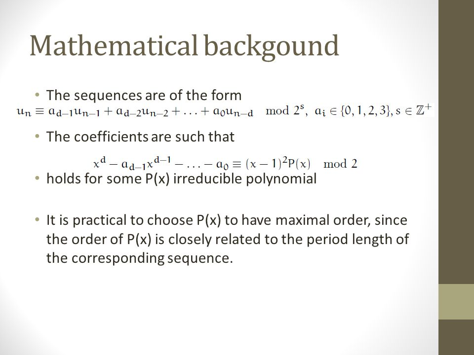 Mathematical backgound The sequences are of the form The coefficients are such that holds for some P(x) irreducible polynomial It is practical to choose P(x) to have maximal order, since the order of P(x) is closely related to the period length of the corresponding sequence.