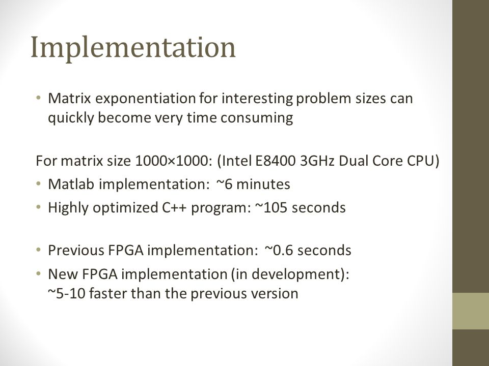 Implementation Matrix exponentiation for interesting problem sizes can quickly become very time consuming For matrix size 1000×1000: (Intel E8400 3GHz Dual Core CPU) Matlab implementation: ~6 minutes Highly optimized C++ program: ~105 seconds Previous FPGA implementation: ~0.6 seconds New FPGA implementation (in development): ~5-10 faster than the previous version
