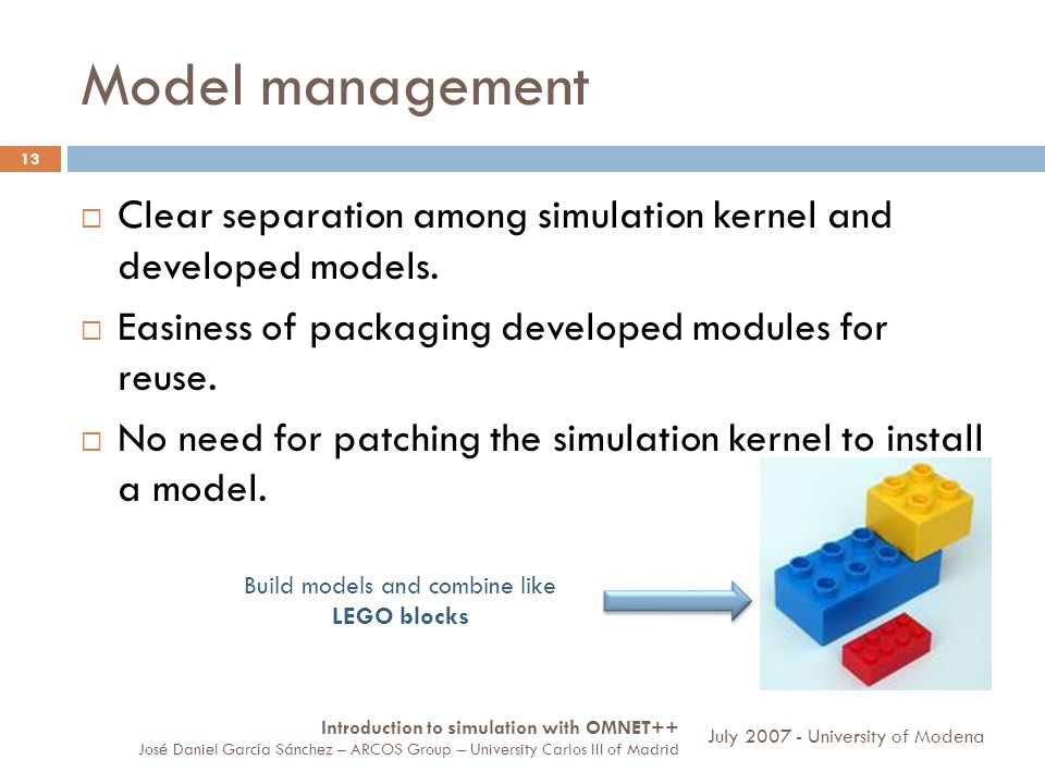 Model management 13 Clear separation among simulation kernel and developed models. Easiness of packaging developed modules for reuse. No need for patc