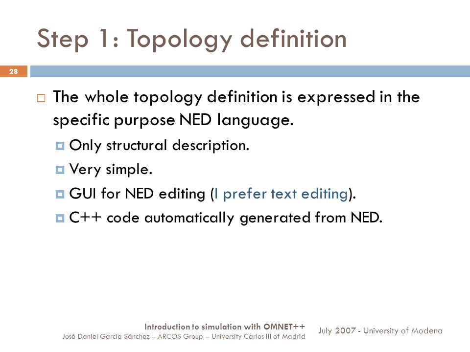 Step 1: Topology definition 28 The whole topology definition is expressed in the specific purpose NED language. Only structural description. Very simp