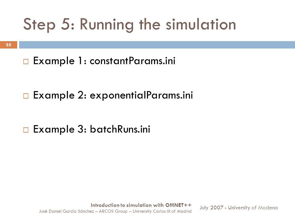 Step 5: Running the simulation 35 Example 1: constantParams.ini Example 2: exponentialParams.ini Example 3: batchRuns.ini Introduction to simulation with OMNET++ José Daniel García Sánchez – ARCOS Group – University Carlos III of Madrid July University of Modena