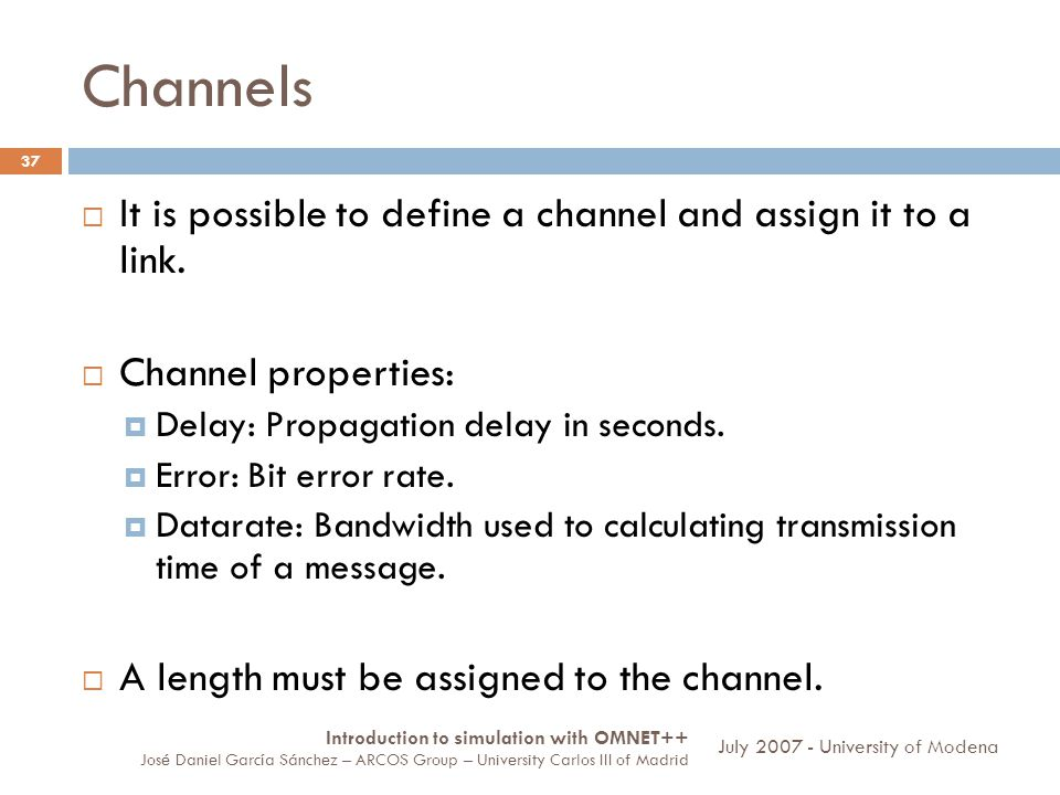 Channels 37 It is possible to define a channel and assign it to a link. Channel properties: Delay: Propagation delay in seconds. Error: Bit error rate