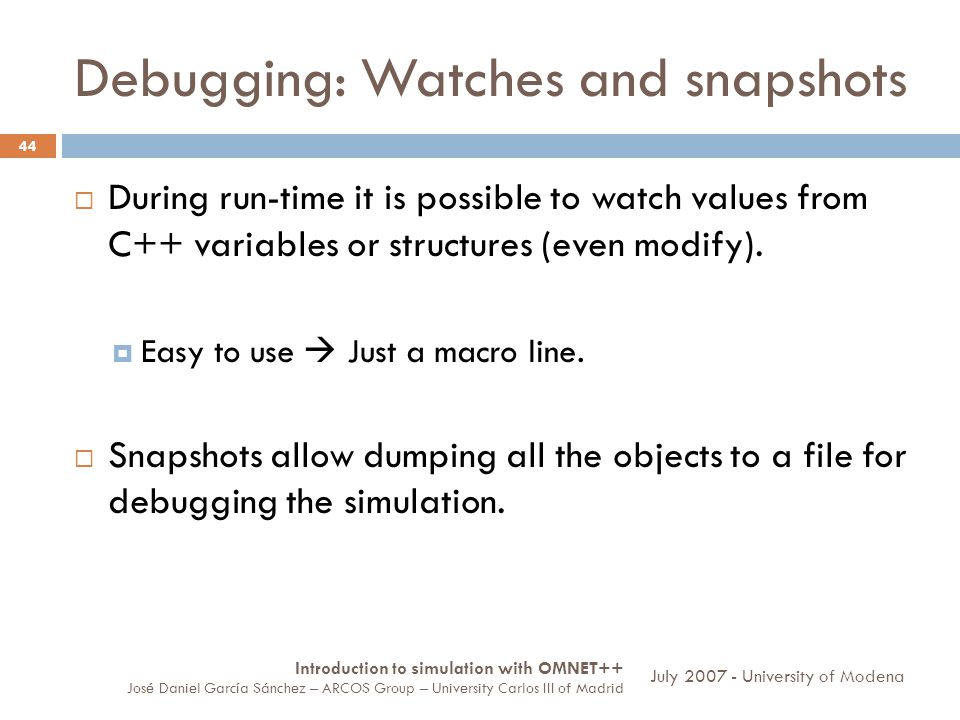 Debugging: Watches and snapshots 44 During run-time it is possible to watch values from C++ variables or structures (even modify). Easy to use Just a