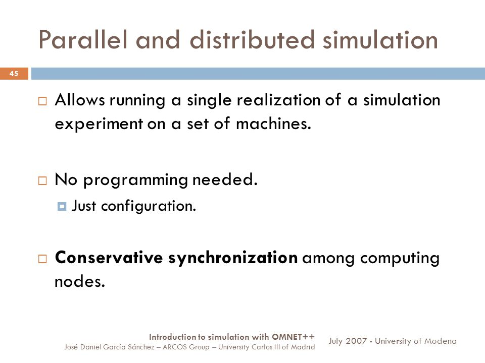 Parallel and distributed simulation 45 Allows running a single realization of a simulation experiment on a set of machines.
