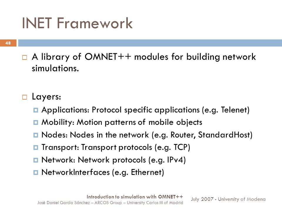 INET Framework 48 A library of OMNET++ modules for building network simulations. Layers: Applications: Protocol specific applications (e.g. Telenet) M