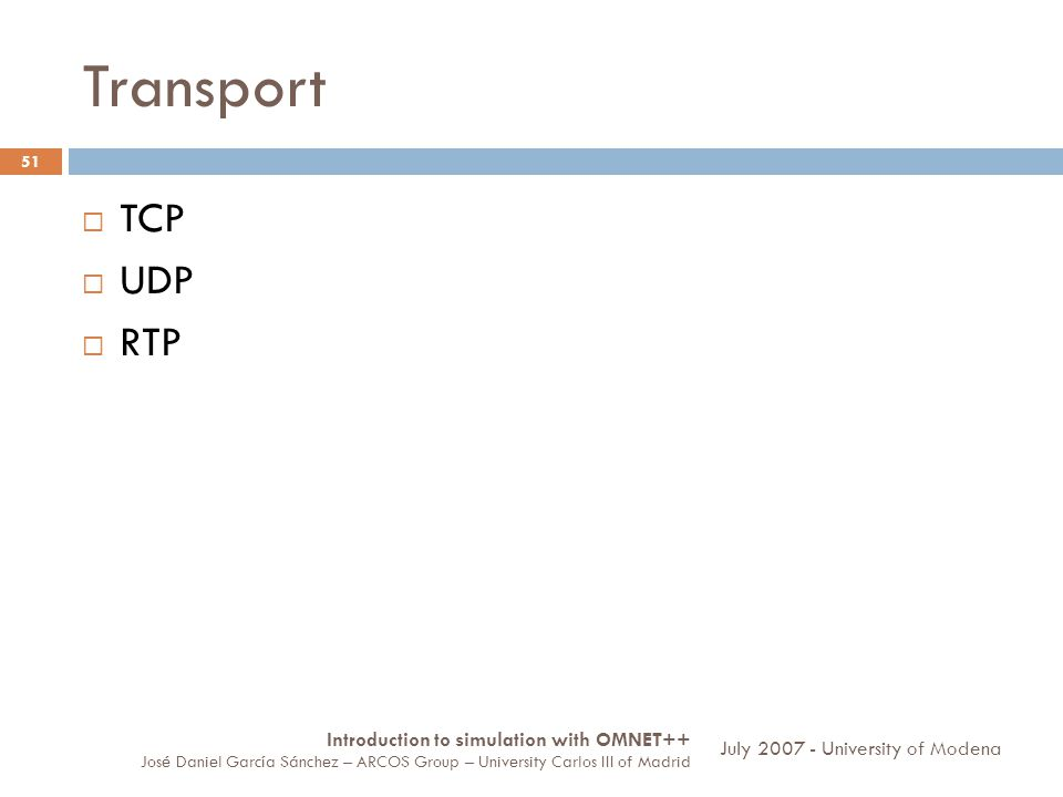 Transport 51 TCP UDP RTP Introduction to simulation with OMNET++ José Daniel García Sánchez – ARCOS Group – University Carlos III of Madrid July 2007