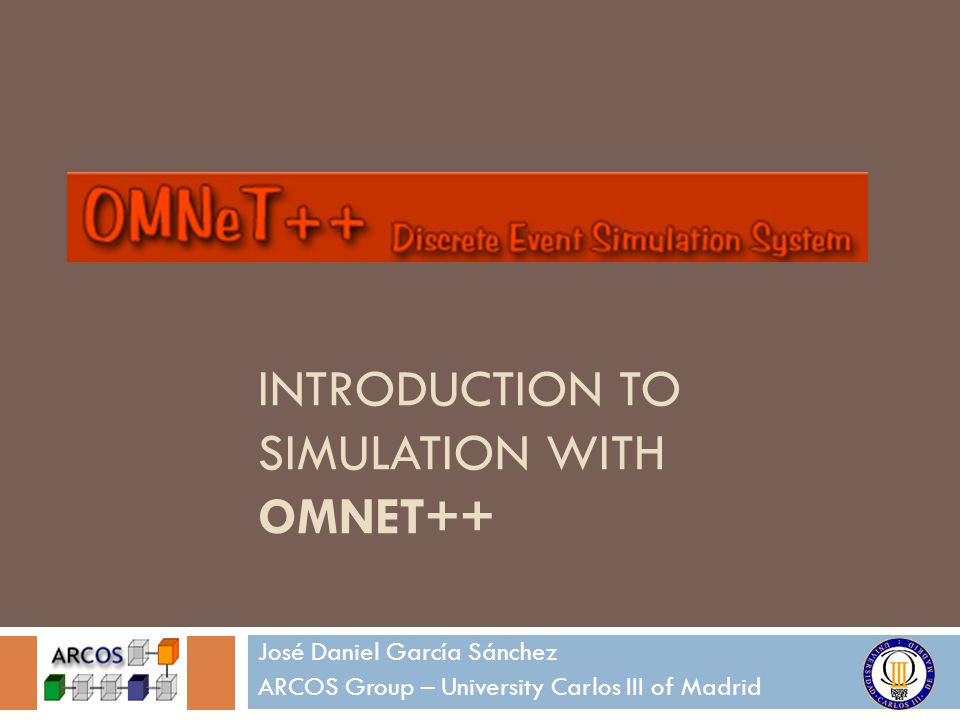 INTRODUCTION TO SIMULATION WITH OMNET++ José Daniel García Sánchez ARCOS Group – University Carlos III of Madrid