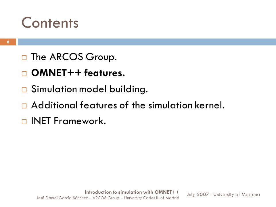 Contents 6 The ARCOS Group. OMNET++ features. Simulation model building. Additional features of the simulation kernel. INET Framework. Introduction to
