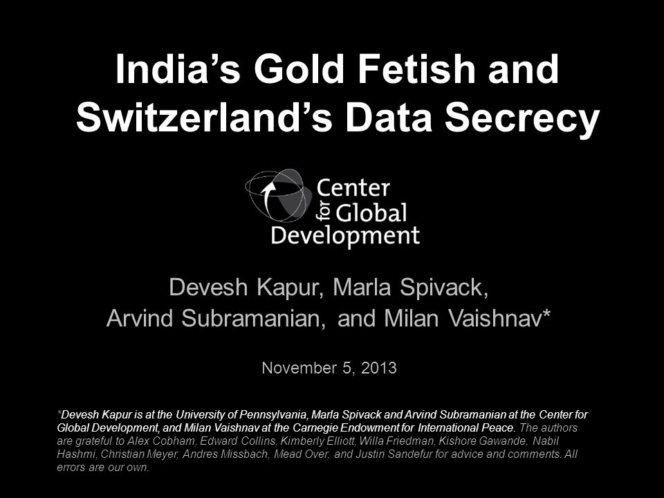 Indias Gold Fetish and Switzerlands Data Secrecy Devesh Kapur, Marla Spivack, Arvind Subramanian, and Milan Vaishnav* November 5, 2013 *Devesh Kapur is at the University of Pennsylvania, Marla Spivack and Arvind Subramanian at the Center for Global Development, and Milan Vaishnav at the Carnegie Endowment for International Peace.