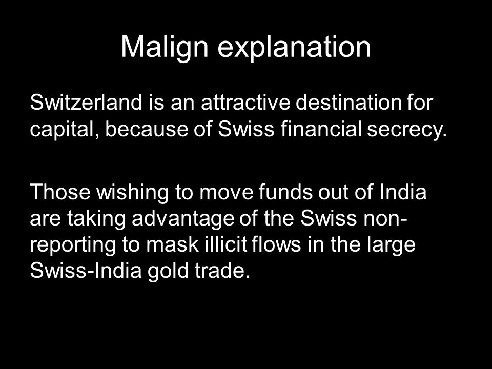 Malign explanation Switzerland is an attractive destination for capital, because of Swiss financial secrecy.