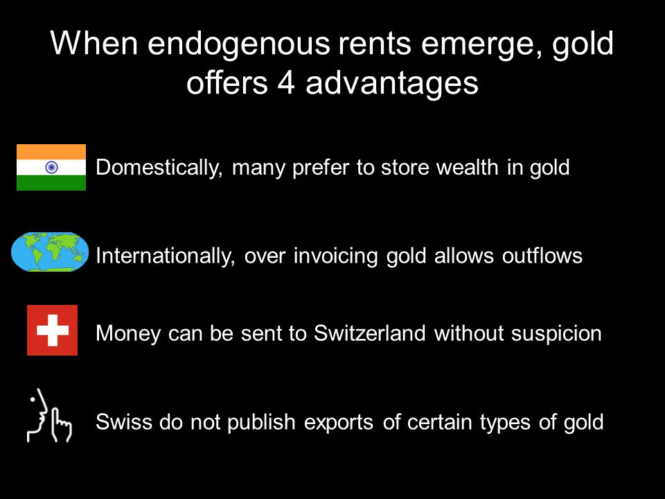When endogenous rents emerge, gold offers 4 advantages Domestically, many prefer to store wealth in gold Internationally, over invoicing gold allows outflows Money can be sent to Switzerland without suspicion Swiss do not publish exports of certain types of gold