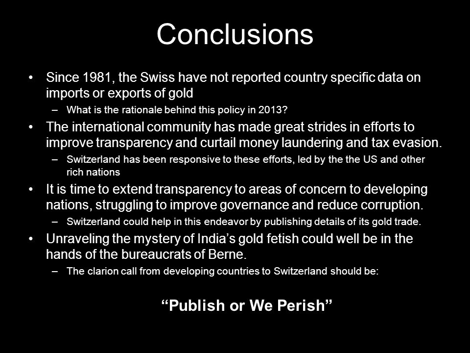 Conclusions Since 1981, the Swiss have not reported country specific data on imports or exports of gold –What is the rationale behind this policy in 2013.