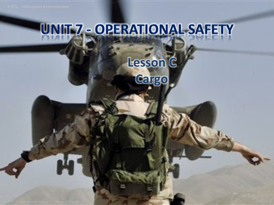 S-271 Helicopter Crewmember Slide 7C-1 Unit 7C Operational Safety - Lesson C: Cargo