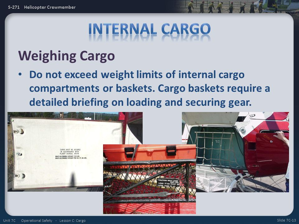 S-271 Helicopter Crewmember Weighing Cargo Do not exceed weight limits of internal cargo compartments or baskets. Cargo baskets require a detailed bri