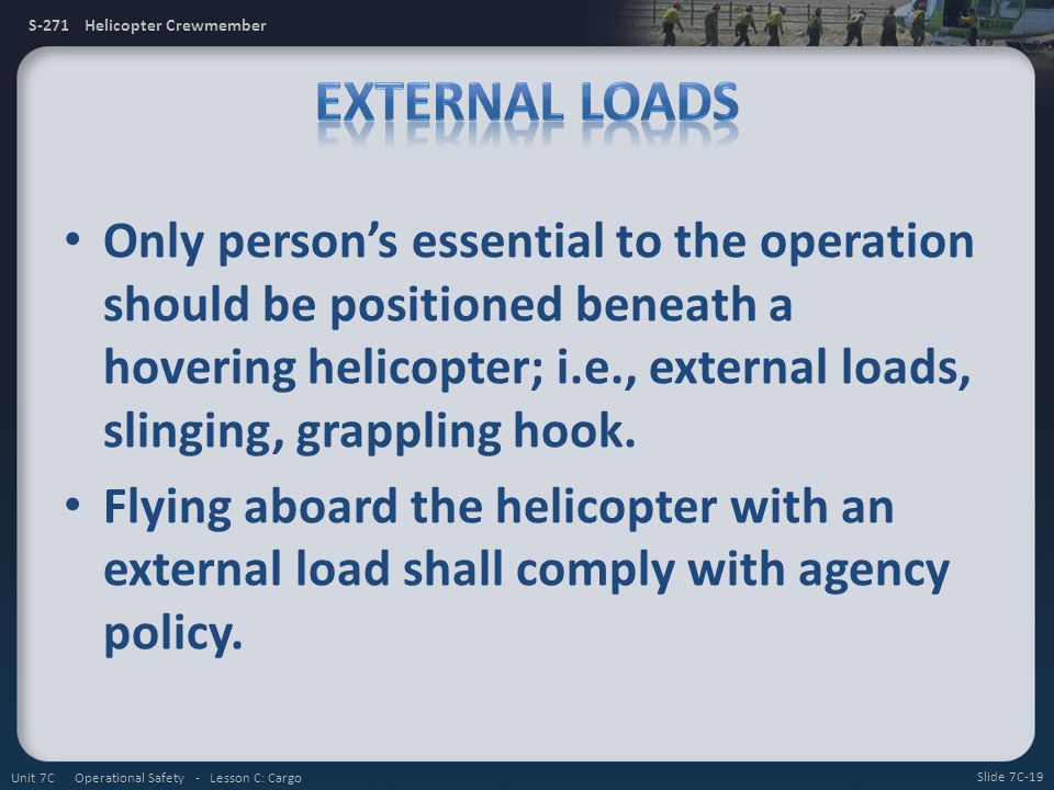 S-271 Helicopter Crewmember Only persons essential to the operation should be positioned beneath a hovering helicopter; i.e., external loads, slinging