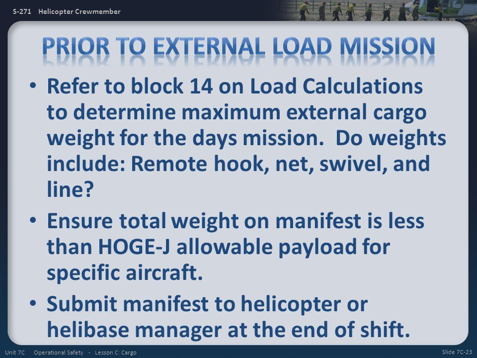 S-271 Helicopter Crewmember Refer to block 14 on Load Calculations to determine maximum external cargo weight for the days mission. Do weights include