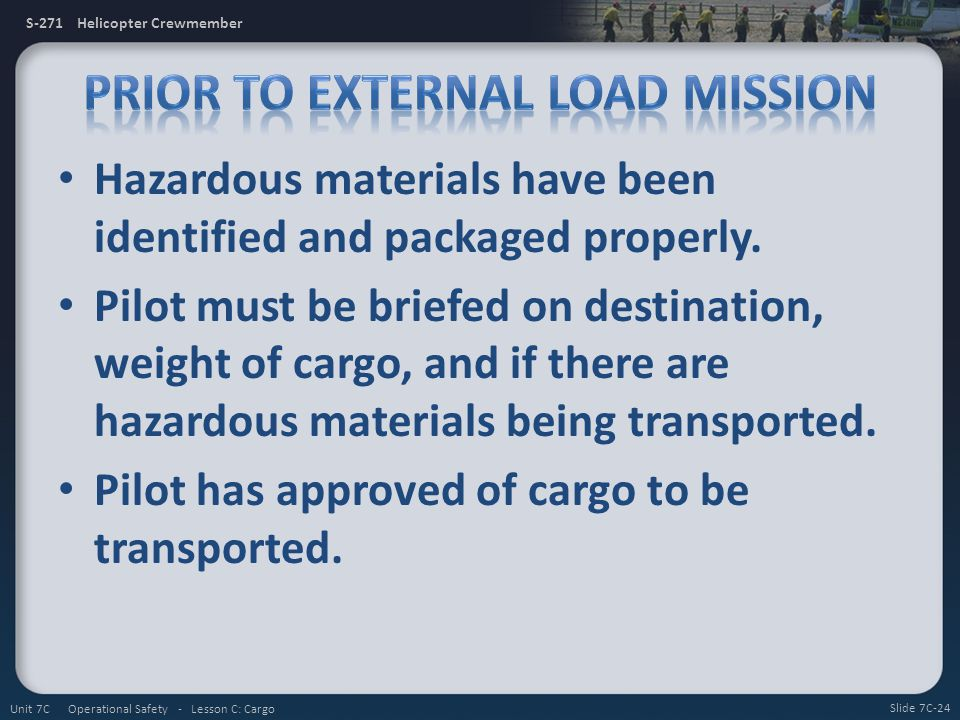 S-271 Helicopter Crewmember Hazardous materials have been identified and packaged properly. Pilot must be briefed on destination, weight of cargo, and