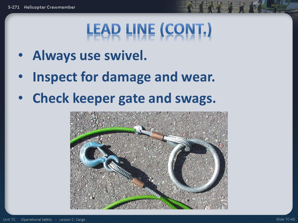 S-271 Helicopter Crewmember Always use swivel. Inspect for damage and wear. Check keeper gate and swags. Slide 7C-45 Unit 7C Operational Safety - Less