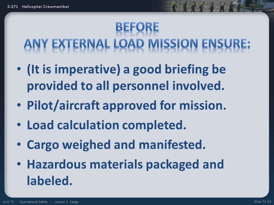 S-271 Helicopter Crewmember (It is imperative) a good briefing be provided to all personnel involved. Pilot/aircraft approved for mission. Load calcul