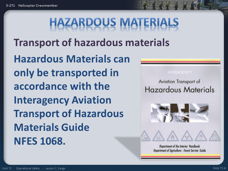 S-271 Helicopter Crewmember Transport of hazardous materials Hazardous Materials can only be transported in accordance with the Interagency Aviation Transport of Hazardous Materials Guide NFES 1068.