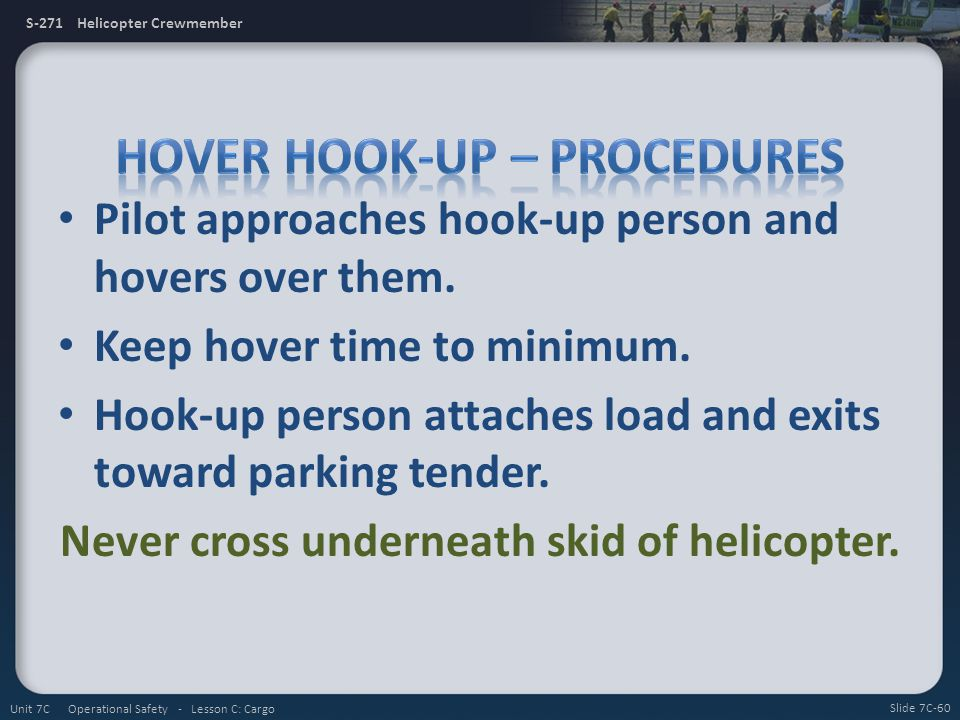 S-271 Helicopter Crewmember Pilot approaches hook-up person and hovers over them. Keep hover time to minimum. Hook-up person attaches load and exits t